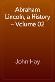John Hay - Abraham Lincoln, a History — Volume 02 artwork