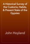 A Historical Survey Of The Customs Habits  Present State Of The Gypsies