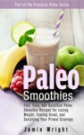 Paleo Smoothies Fast Easy And Delicious Paleo Smoothie Recipes For Losing Weight Feeling Great And Satisfying Your Primal Cravings