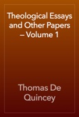 Thomas De Quincey - Theological Essays and Other Papers — Volume 1 artwork