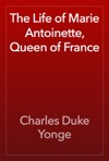 The Life Of Marie Antoinette Queen Of France