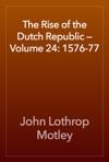 The Rise Of The Dutch Republic  Volume 24 1576-77