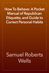 How To Behave A Pocket Manual Of Republican Etiquette And Guide To Correct Personal Habits
