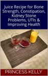 Juice Recipe For Bone Strength Constipation Kidney Stone Problems UTIs  Improving Health