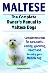 The Complete Owners Manual To Maltese Dogs Complete Manual For Care Costs Feeding Grooming Health And Training Your Maltese Dog