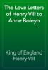 King of England Henry VIII - The Love Letters of Henry VIII to Anne Boleyn artwork