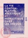 La Vie Contemplative Asctique Et Monastique Chez Les Indous - Et Chez Les Peuples Bouddhistes