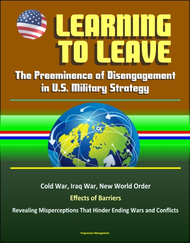 Learning to Leave The Preeminence of Disengagement in US Military Strategy - Cold War Iraq War New World Order Effects of Barriers Revealing Misperceptions That Hinder Ending Wars and Conflicts