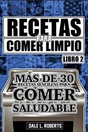 DOWNLOAD OF RECETAS PARA COMER LIMPIO: MáS DE 30 RECETAS SENCILLAS PARA COMER SALUDABLE (LIBRO 2) PDF EBOOK