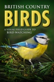 British Country Birds: A Visual Field Guide to Bird Watching