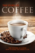 The Story of Coffee: The History of Coffee & How to Make the Perfect Cup